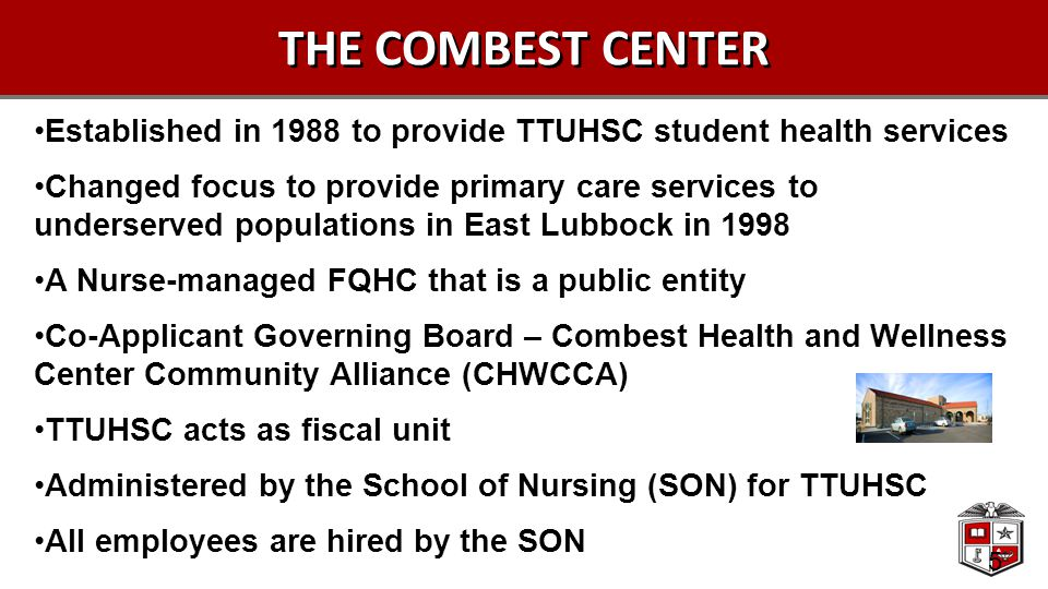 5 THE COMBEST CENTER Established in 1988 to provide TTUHSC student health services Changed focus to provide primary care services to underserved populations in East Lubbock in 1998 A Nurse-managed FQHC that is a public entity Co-Applicant Governing Board – Combest Health and Wellness Center Community Alliance (CHWCCA) TTUHSC acts as fiscal unit Administered by the School of Nursing (SON) for TTUHSC All employees are hired by the SON