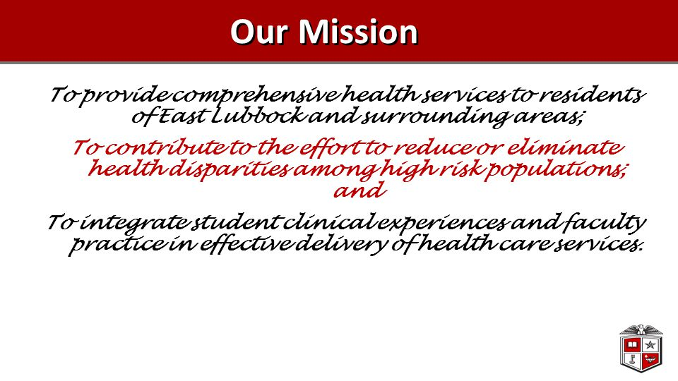 Our Mission To provide comprehensive health services to residents of East Lubbock and surrounding areas; To contribute to the effort to reduce or eliminate health disparities among high risk populations; and To integrate student clinical experiences and faculty practice in effective delivery of health care services.