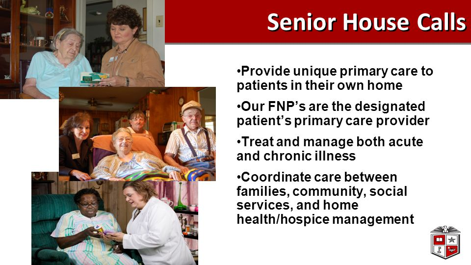 Senior House Calls Provide unique primary care to patients in their own home Our FNP's are the designated patient's primary care provider Treat and ma