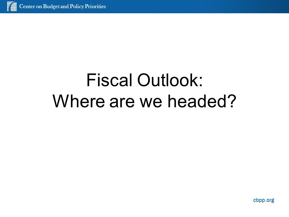 Center on Budget and Policy Priorities cbpp.org Fiscal Outlook: Where are we headed? 9