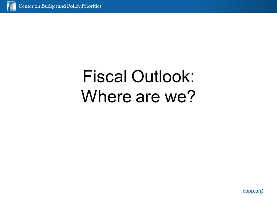 Center on Budget and Policy Priorities cbpp.org Fiscal Outlook: Where are we? 1