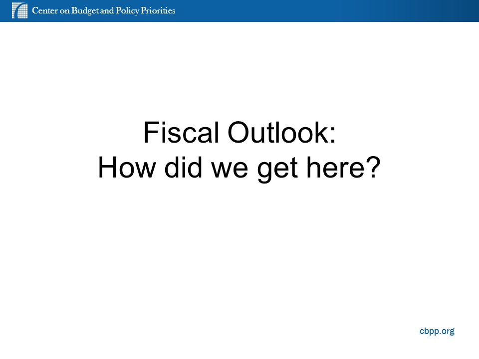 Center on Budget and Policy Priorities cbpp.org Fiscal Outlook: How did we get here? 5