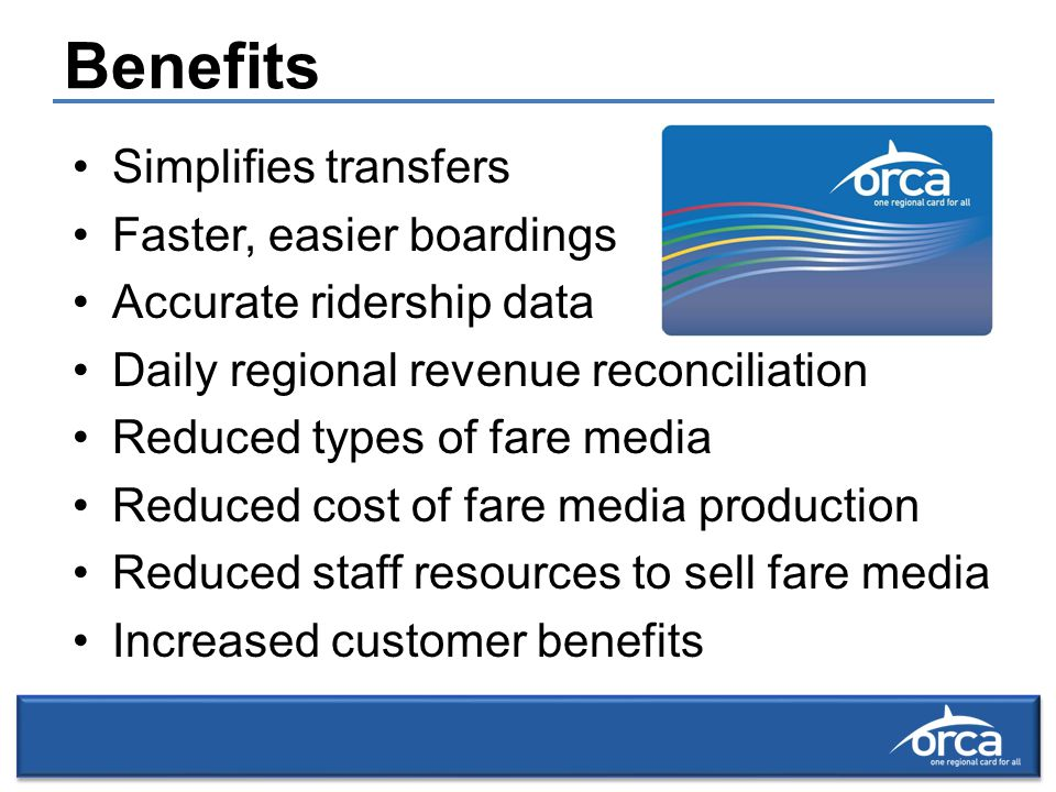 Benefits Simplifies transfers Faster, easier boardings Accurate ridership data Daily regional revenue reconciliation Reduced types of fare media Reduced cost of fare media production Reduced staff resources to sell fare media Increased customer benefits