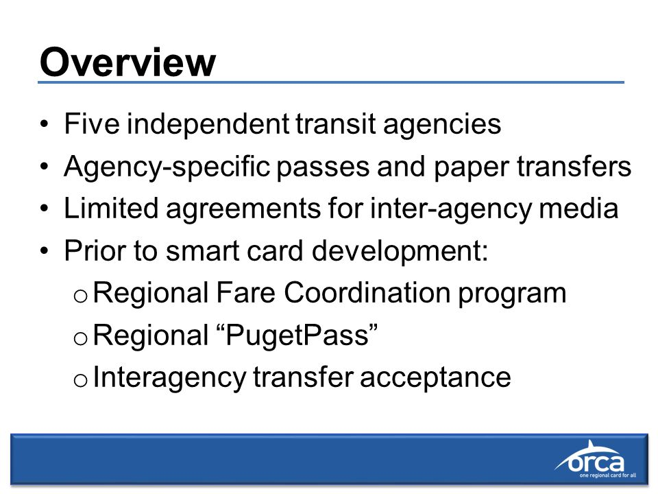 Overview Five independent transit agencies Agency-specific passes and paper transfers Limited agreements for inter-agency media Prior to smart card development: o Regional Fare Coordination program o Regional PugetPass o Interagency transfer acceptance