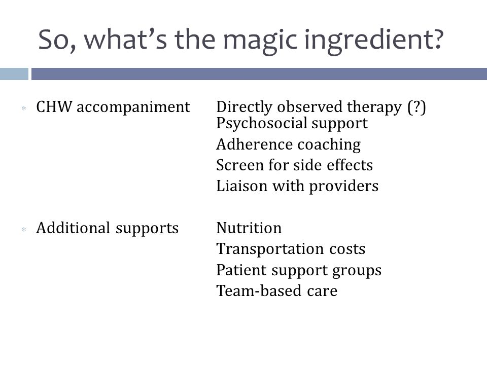  CHW accompanimentDirectly observed therapy ( ) Psychosocial support Adherence coaching Screen for side effects Liaison with providers  Additional supportsNutrition Transportation costs Patient support groups Team-based care So, what's the magic ingredient