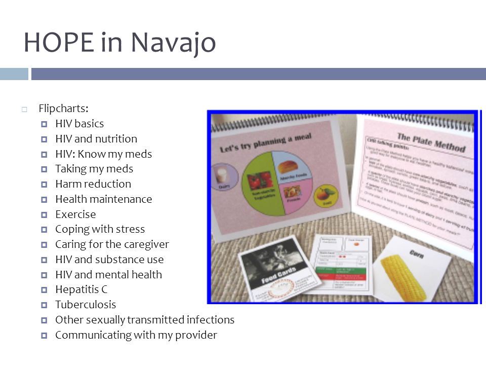 HOPE in Navajo  Flipcharts:  HIV basics  HIV and nutrition  HIV: Know my meds  Taking my meds  Harm reduction  Health maintenance  Exercise  Coping with stress  Caring for the caregiver  HIV and substance use  HIV and mental health  Hepatitis C  Tuberculosis  Other sexually transmitted infections  Communicating with my provider