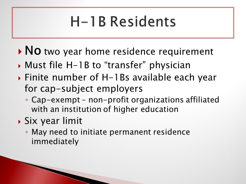  No two year home residence requirement  Must file H-1B to transfer physician  Finite number of H-1Bs available each year for cap-subject employers ◦ Cap-exempt – non-profit organizations affiliated with an institution of higher education  Six year limit ◦ May need to initiate permanent residence immediately