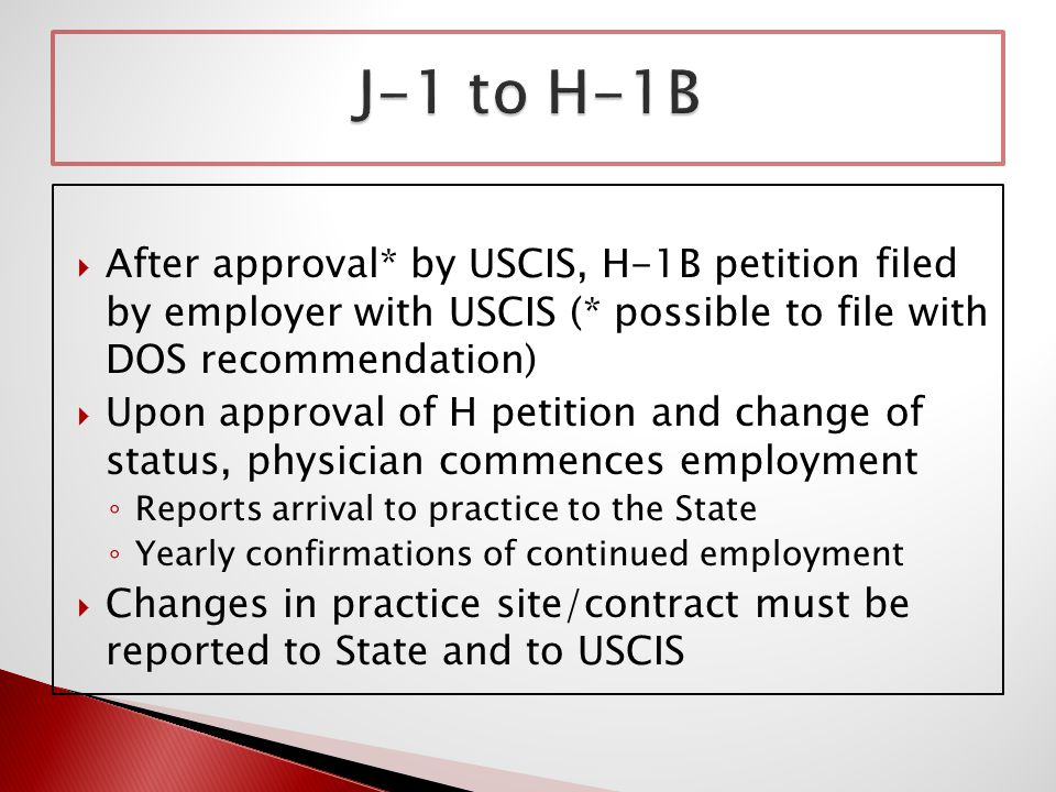  After approval* by USCIS, H-1B petition filed by employer with USCIS (* possible to file with DOS recommendation)  Upon approval of H petition and change of status, physician commences employment ◦ Reports arrival to practice to the State ◦ Yearly confirmations of continued employment  Changes in practice site/contract must be reported to State and to USCIS