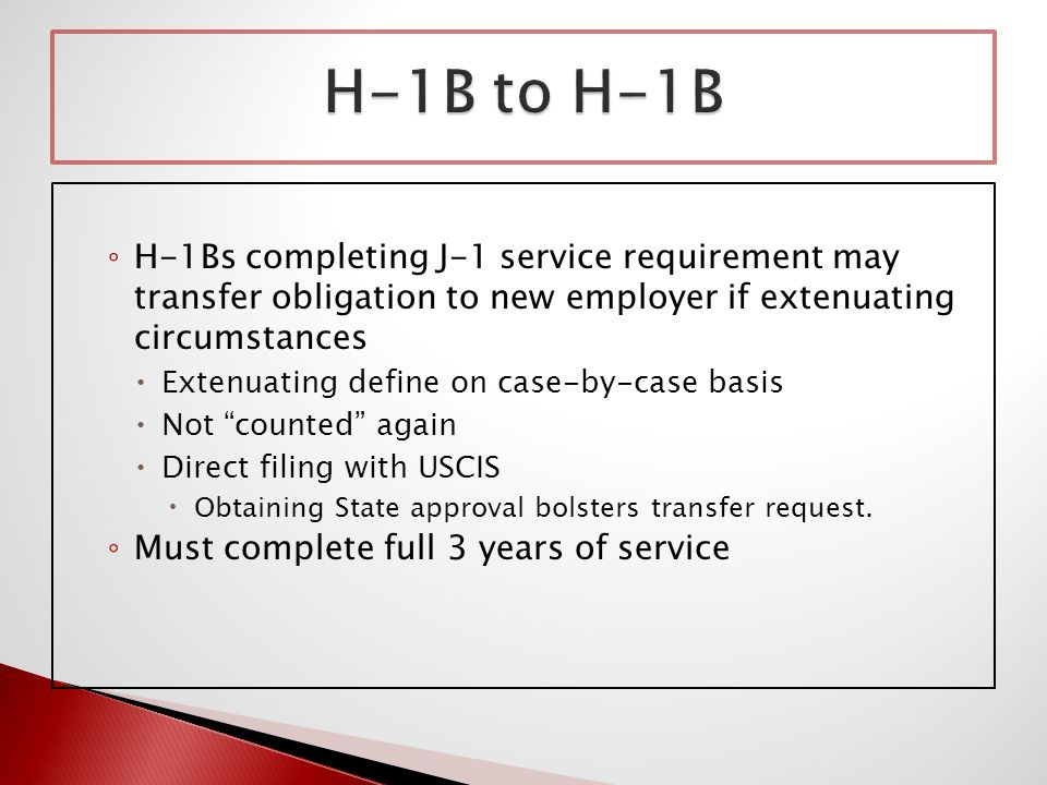 ◦ H-1Bs completing J-1 service requirement may transfer obligation to new employer if extenuating circumstances  Extenuating define on case-by-case basis  Not counted again  Direct filing with USCIS  Obtaining State approval bolsters transfer request.