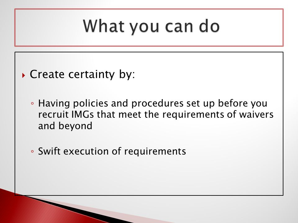  Create certainty by: ◦ Having policies and procedures set up before you recruit IMGs that meet the requirements of waivers and beyond ◦ Swift execution of requirements
