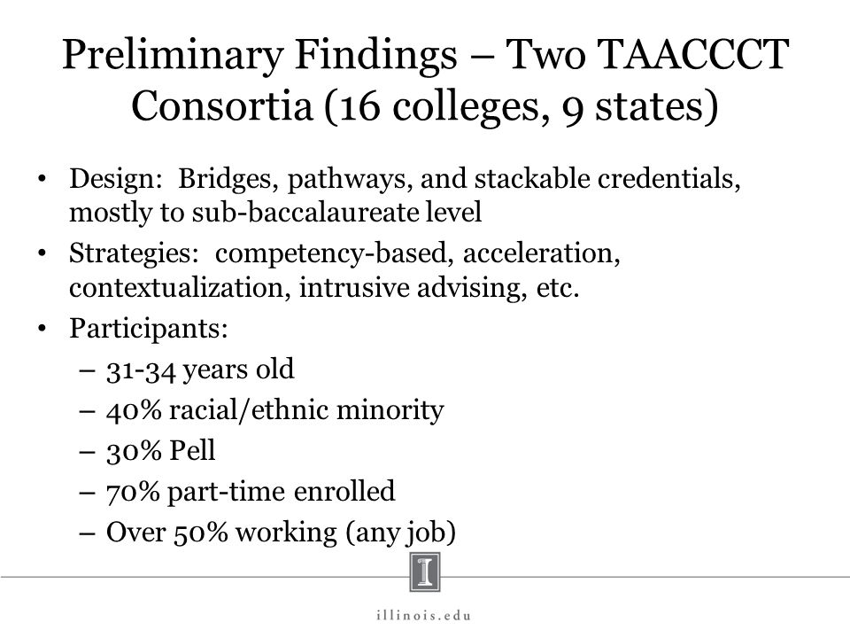 Preliminary Findings – Two TAACCCT Consortia (16 colleges, 9 states) Design: Bridges, pathways, and stackable credentials, mostly to sub-baccalaureate level Strategies: competency-based, acceleration, contextualization, intrusive advising, etc.