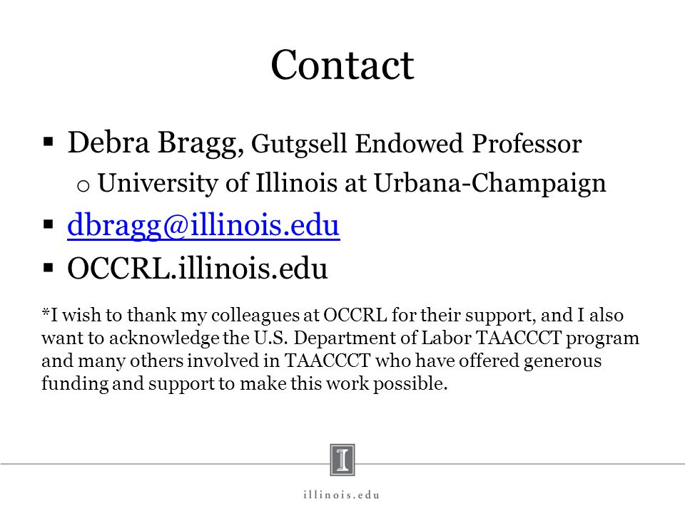 Contact  Debra Bragg, Gutgsell Endowed Professor o University of Illinois at Urbana-Champaign  dbragg@illinois.edu dbragg@illinois.edu  OCCRL.illinois.edu *I wish to thank my colleagues at OCCRL for their support, and I also want to acknowledge the U.S.