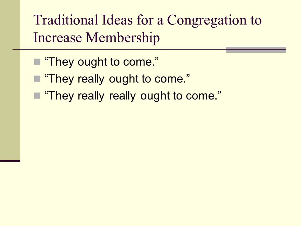 Traditional Ideas for a Congregation to Increase Membership They ought to come. They really ought to come. They really really ought to come.