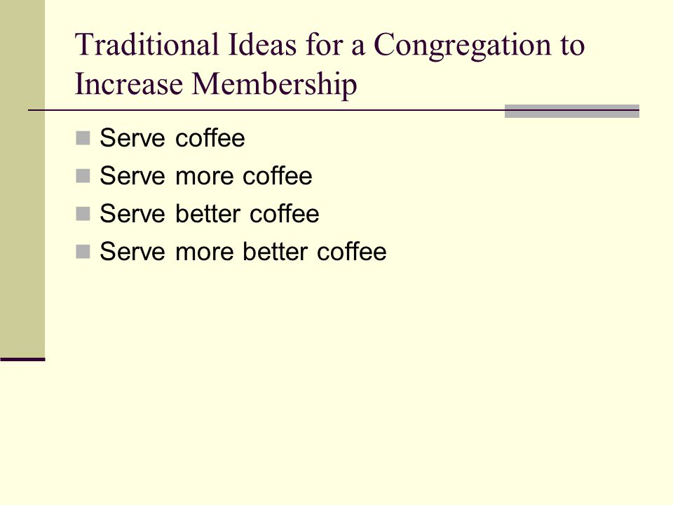 Traditional Ideas for a Congregation to Increase Membership Serve coffee Serve more coffee Serve better coffee Serve more better coffee