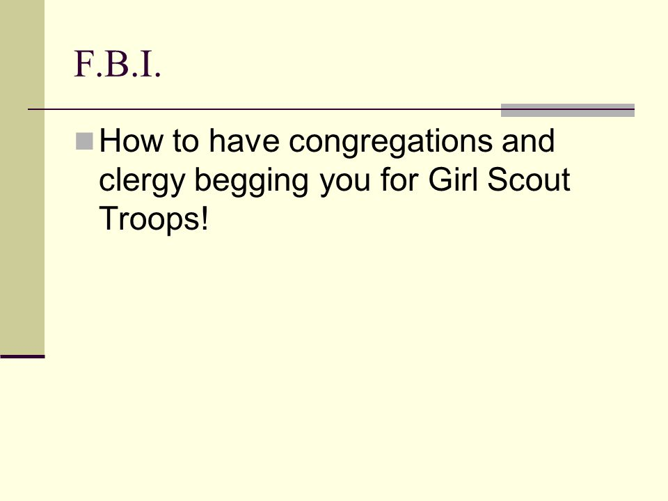 F.B.I. How to have congregations and clergy begging you for Girl Scout Troops!