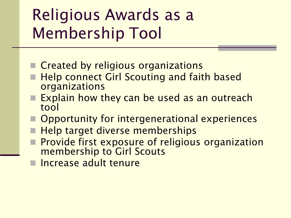 Religious Awards as a Membership Tool Created by religious organizations Help connect Girl Scouting and faith based organizations Explain how they can be used as an outreach tool Opportunity for intergenerational experiences Help target diverse memberships Provide first exposure of religious organization membership to Girl Scouts Increase adult tenure