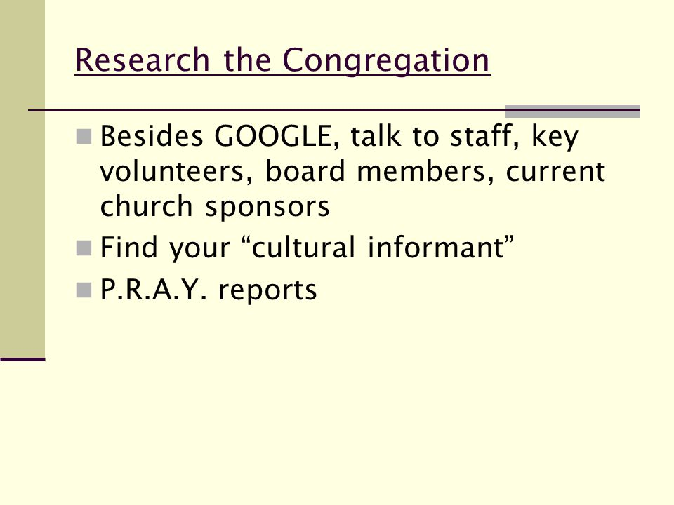 Research the Congregation Besides GOOGLE, talk to staff, key volunteers, board members, current church sponsors Find your cultural informant P.R.A.Y.