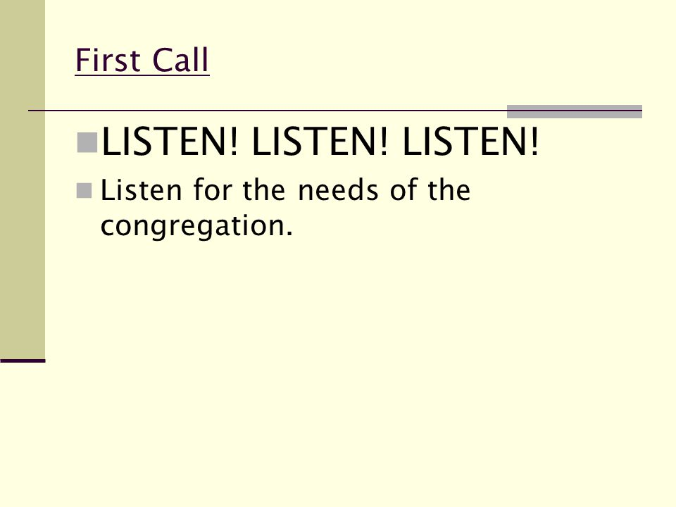 First Call LISTEN! LISTEN! LISTEN! Listen for the needs of the congregation.