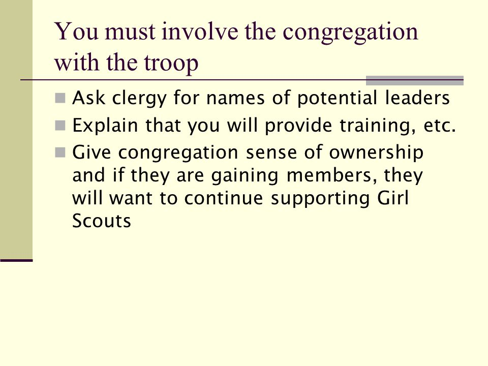 You must involve the congregation with the troop Ask clergy for names of potential leaders Explain that you will provide training, etc.
