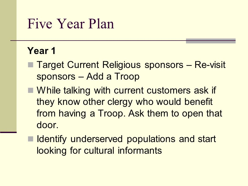 Five Year Plan Year 1 Target Current Religious sponsors – Re-visit sponsors – Add a Troop While talking with current customers ask if they know other clergy who would benefit from having a Troop.