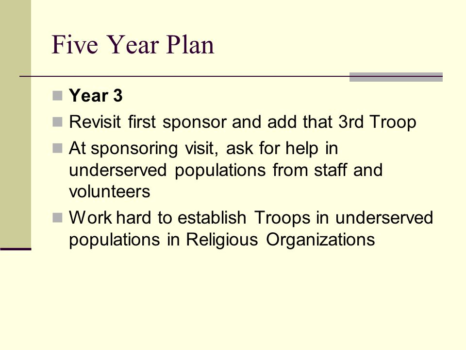 Five Year Plan Year 3 Revisit first sponsor and add that 3rd Troop At sponsoring visit, ask for help in underserved populations from staff and volunteers Work hard to establish Troops in underserved populations in Religious Organizations