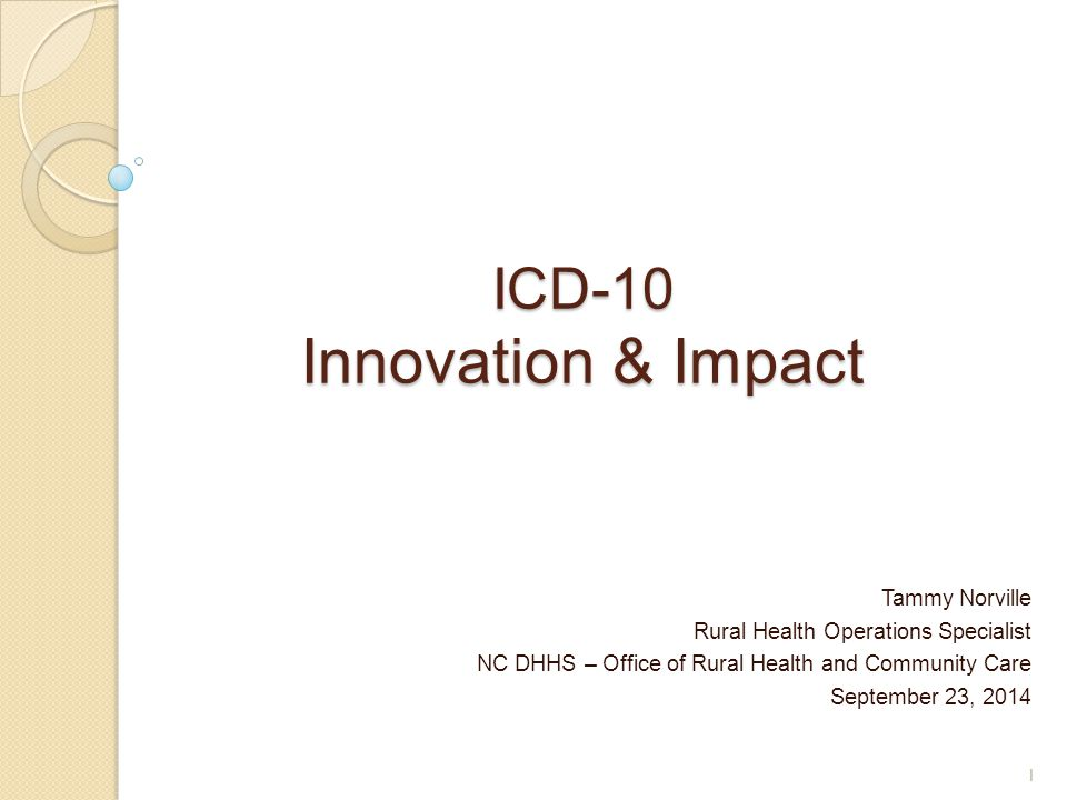 ICD-10 Innovation & Impact Tammy Norville Rural Health Operations Specialist NC DHHS – Office of Rural Health and Community Care September 23, 2014 1