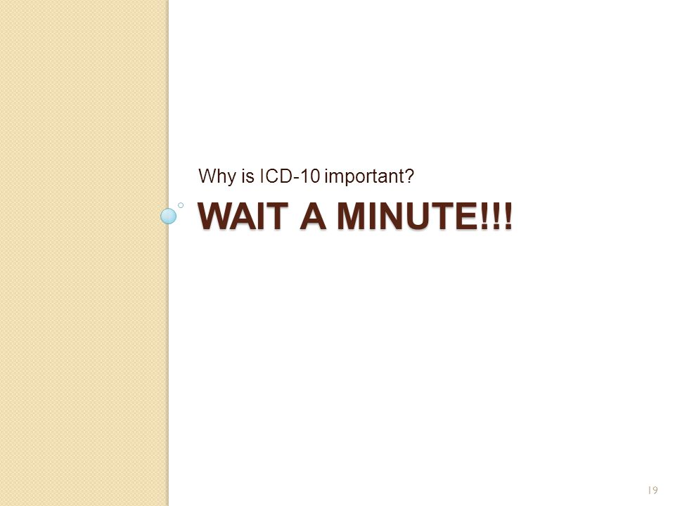 WAIT A MINUTE!!! Why is ICD-10 important? 19