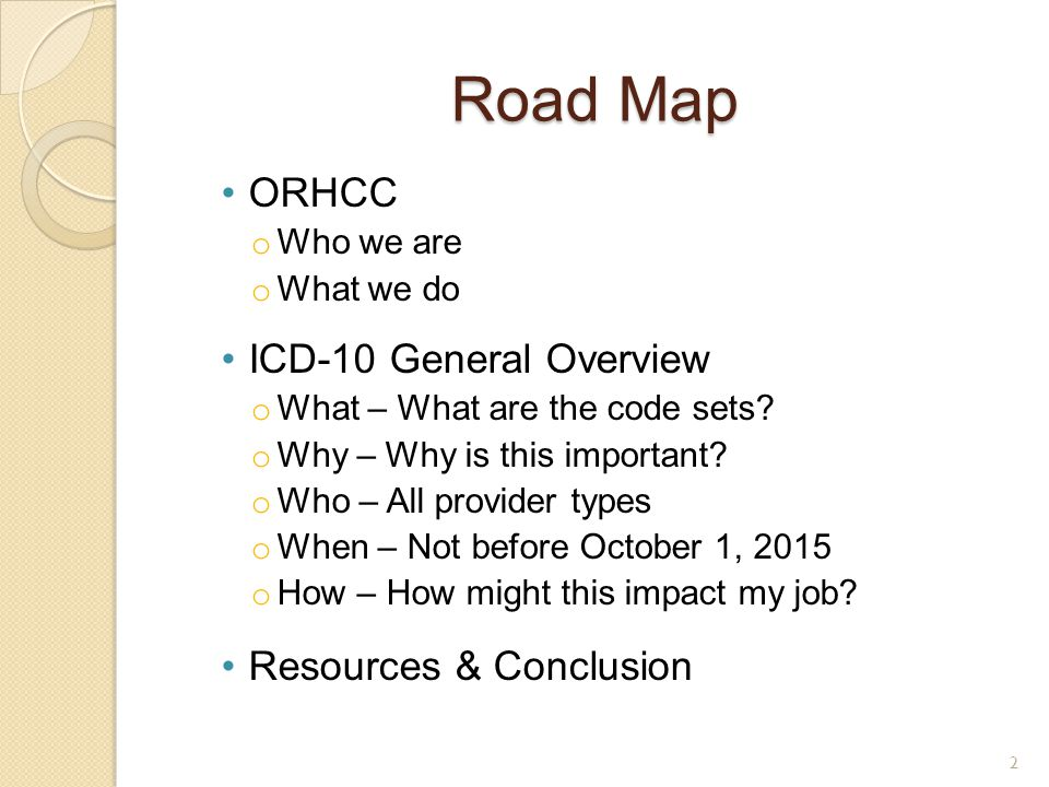Road Map ORHCC o Who we are o What we do ICD-10 General Overview o What – What are the code sets? o Why – Why is this important? o Who – All provider