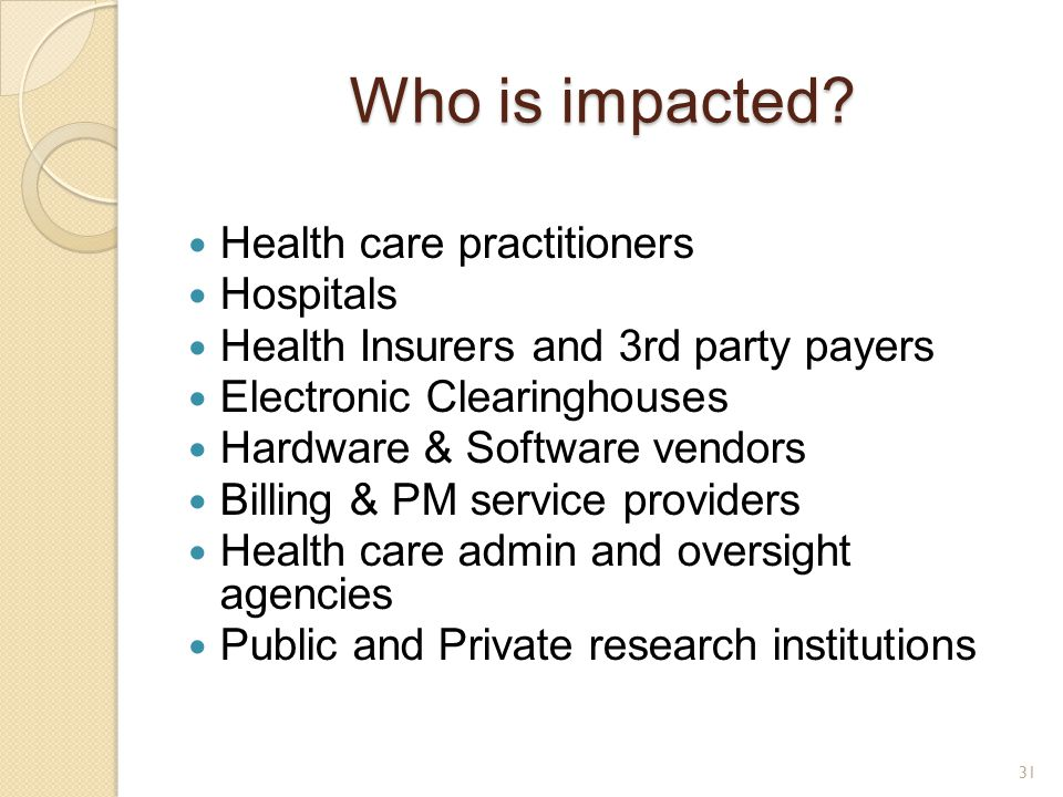 Who is impacted? Health care practitioners Hospitals Health Insurers and 3rd party payers Electronic Clearinghouses Hardware & Software vendors Billin