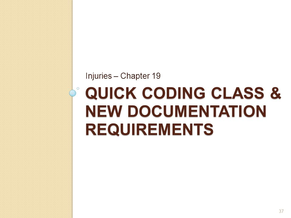 QUICK CODING CLASS & NEW DOCUMENTATION REQUIREMENTS Injuries – Chapter 19 37