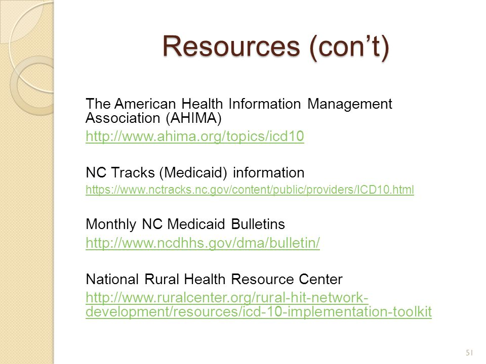 Resources (con't) The American Health Information Management Association (AHIMA) http://www.ahima.org/topics/icd10 NC Tracks (Medicaid) information ht