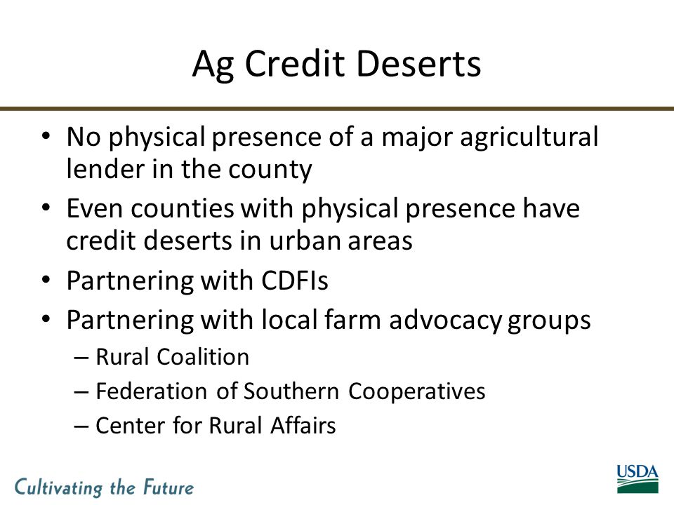 Ag Credit Deserts No physical presence of a major agricultural lender in the county Even counties with physical presence have credit deserts in urban areas Partnering with CDFIs Partnering with local farm advocacy groups – Rural Coalition – Federation of Southern Cooperatives – Center for Rural Affairs
