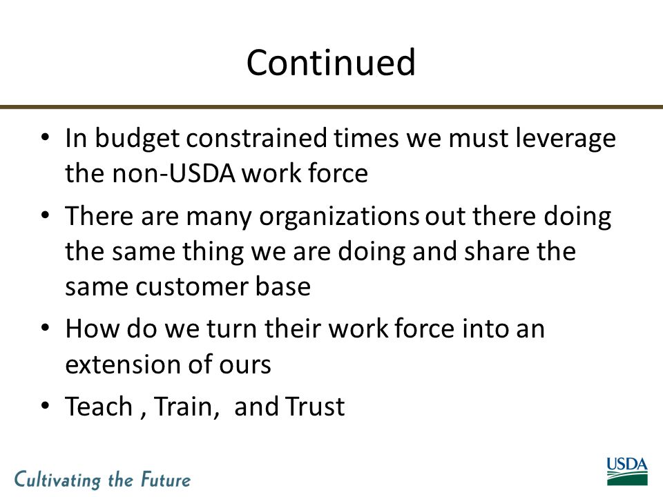 Continued In budget constrained times we must leverage the non-USDA work force There are many organizations out there doing the same thing we are doing and share the same customer base How do we turn their work force into an extension of ours Teach, Train, and Trust
