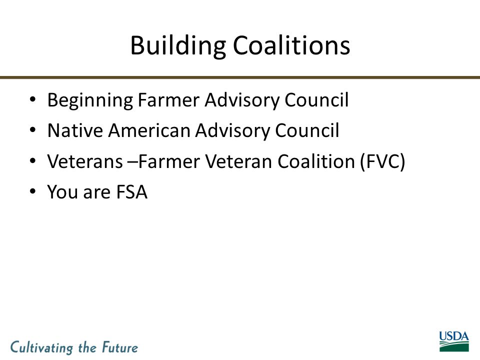 Building Coalitions Beginning Farmer Advisory Council Native American Advisory Council Veterans –Farmer Veteran Coalition (FVC) You are FSA