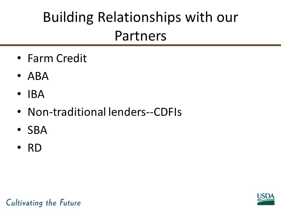 Building Relationships with our Partners Farm Credit ABA IBA Non-traditional lenders--CDFIs SBA RD