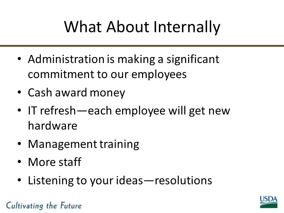 What About Internally Administration is making a significant commitment to our employees Cash award money IT refresh—each employee will get new hardware Management training More staff Listening to your ideas—resolutions