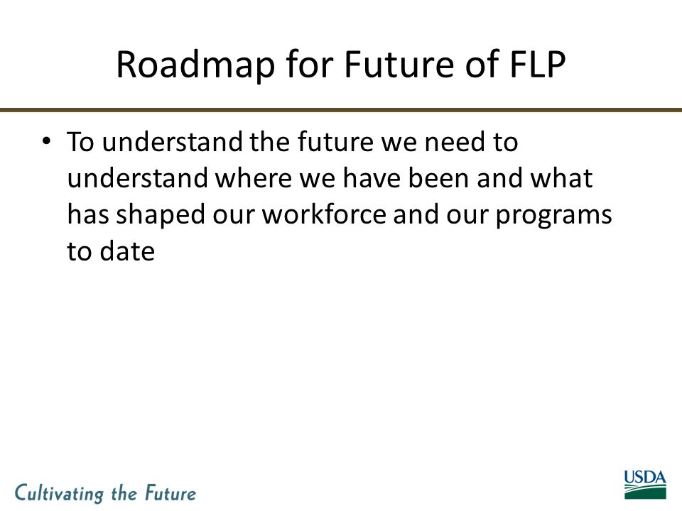 Roadmap for Future of FLP To understand the future we need to understand where we have been and what has shaped our workforce and our programs to date