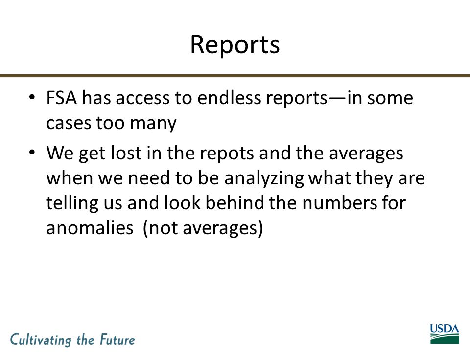 Reports FSA has access to endless reports—in some cases too many We get lost in the repots and the averages when we need to be analyzing what they are telling us and look behind the numbers for anomalies (not averages)