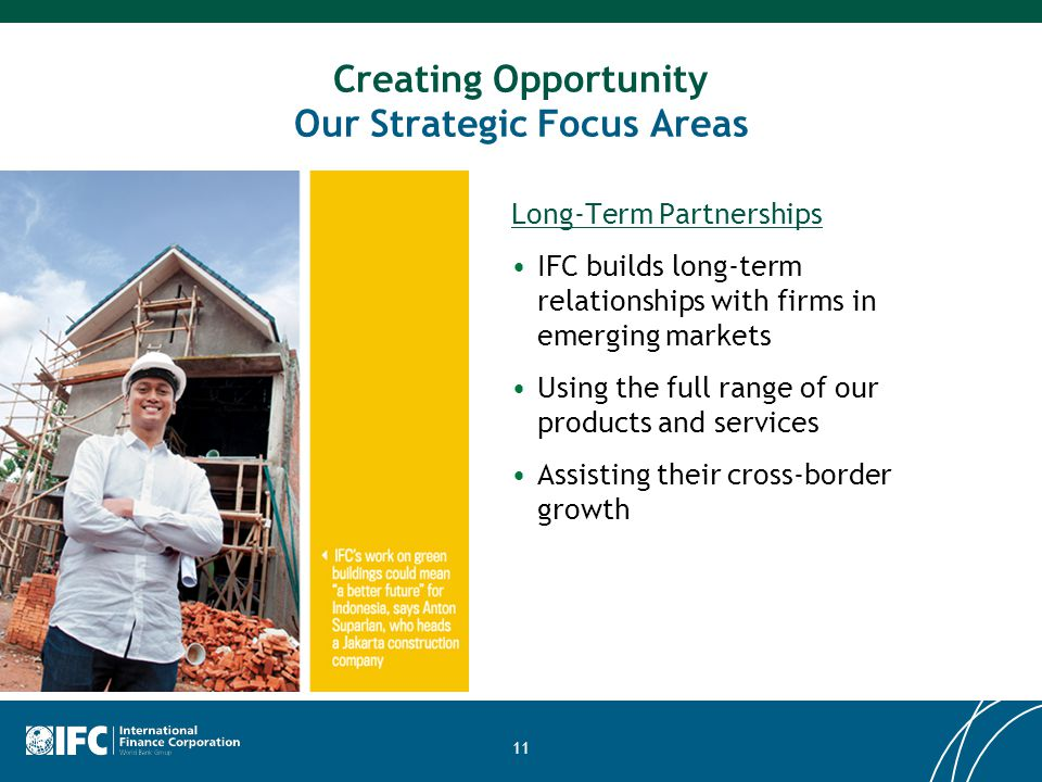 11 Creating Opportunity Our Strategic Focus Areas Long-Term Partnerships IFC builds long-term relationships with firms in emerging markets Using the f