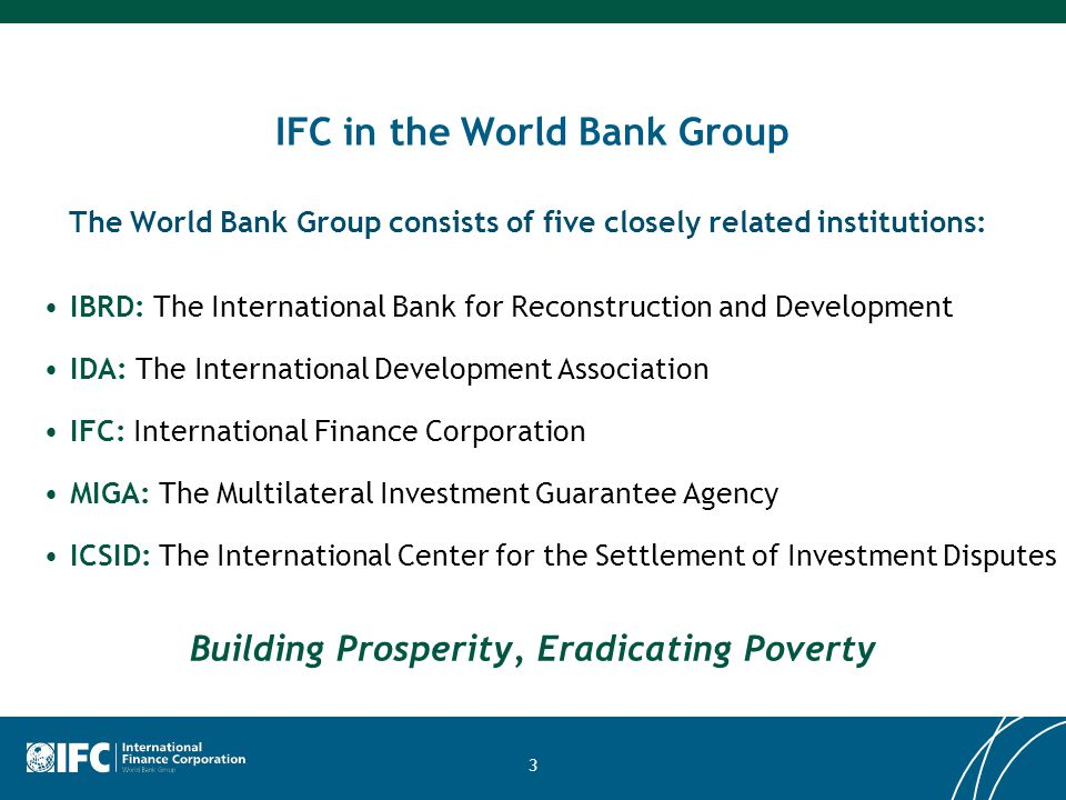 3 IFC in the World Bank Group IBRD: The International Bank for Reconstruction and Development IDA: The International Development Association IFC: Inte