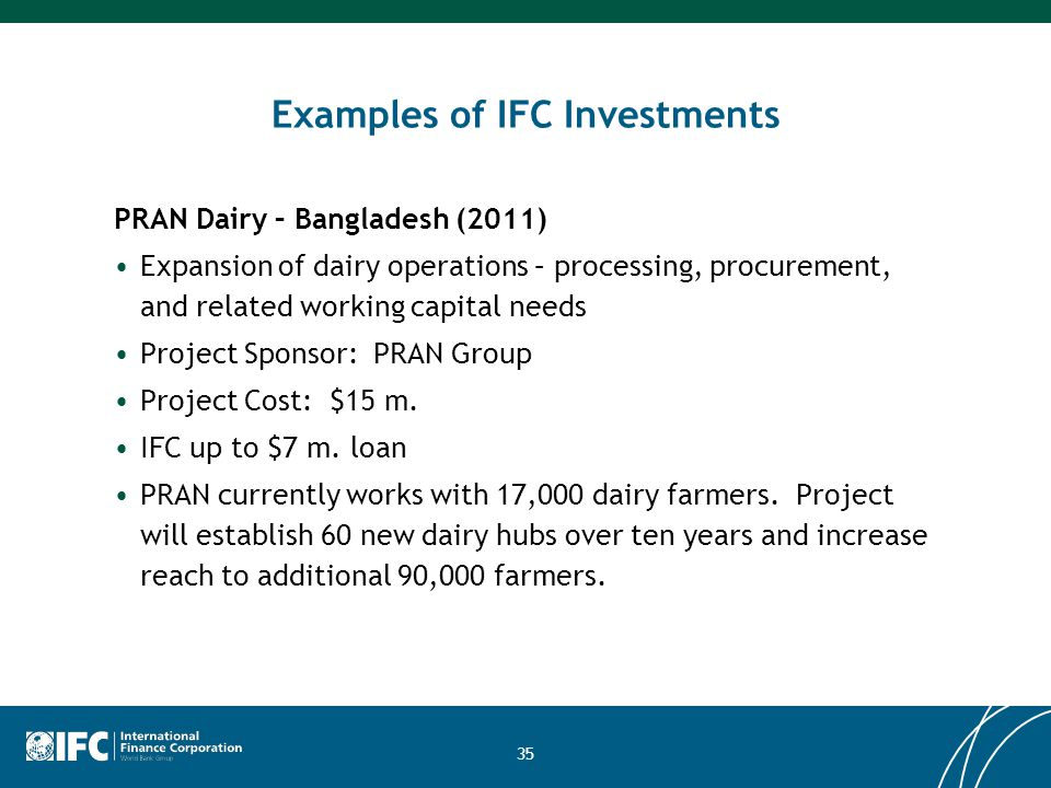 35 Examples of IFC Investments PRAN Dairy – Bangladesh (2011) Expansion of dairy operations – processing, procurement, and related working capital nee