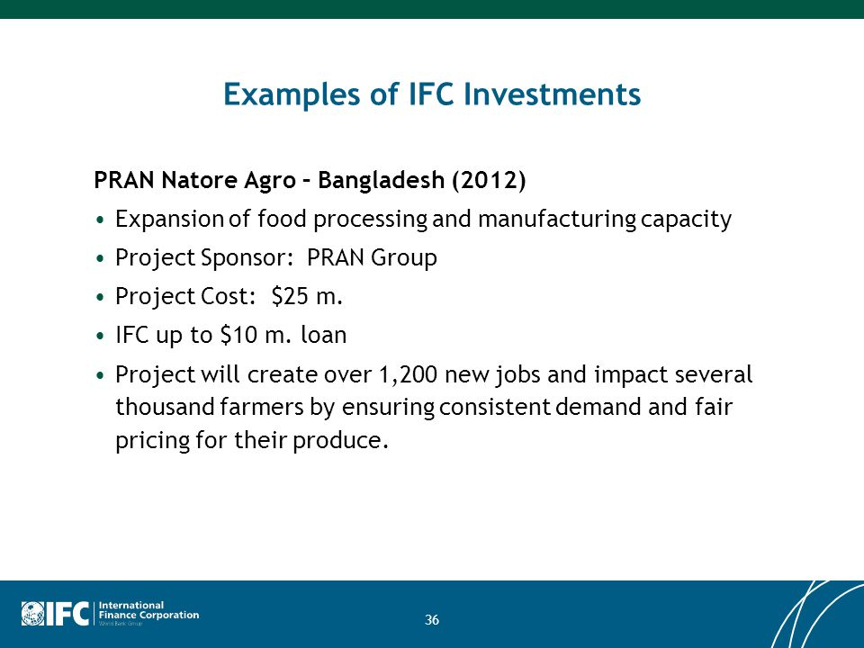 36 Examples of IFC Investments PRAN Natore Agro – Bangladesh (2012) Expansion of food processing and manufacturing capacity Project Sponsor: PRAN Group Project Cost: $25 m.