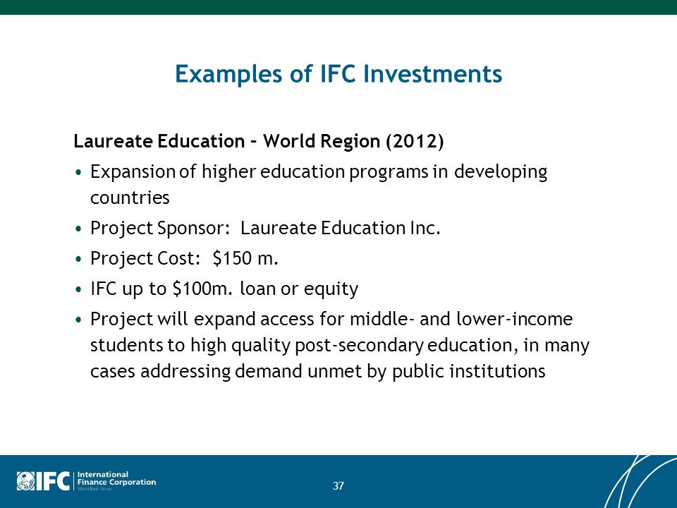 37 Examples of IFC Investments Laureate Education – World Region (2012) Expansion of higher education programs in developing countries Project Sponsor: Laureate Education Inc.