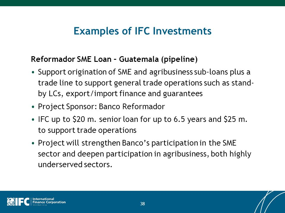 38 Examples of IFC Investments Reformador SME Loan – Guatemala (pipeline) Support origination of SME and agribusiness sub-loans plus a trade line to s