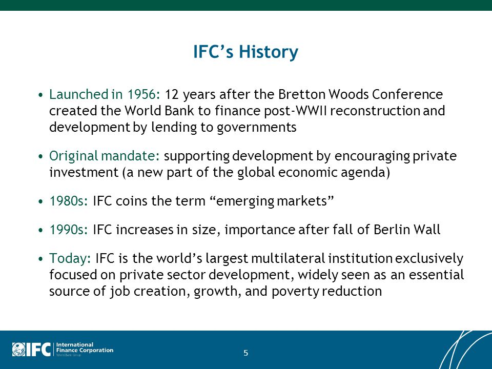 5 IFC's History Launched in 1956: 12 years after the Bretton Woods Conference created the World Bank to finance post-WWII reconstruction and development by lending to governments Original mandate: supporting development by encouraging private investment (a new part of the global economic agenda) 1980s: IFC coins the term emerging markets 1990s: IFC increases in size, importance after fall of Berlin Wall Today: IFC is the world's largest multilateral institution exclusively focused on private sector development, widely seen as an essential source of job creation, growth, and poverty reduction