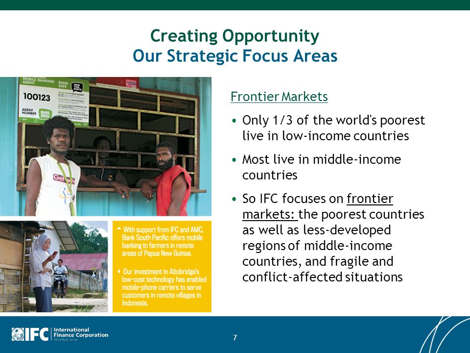 7 Creating Opportunity Our Strategic Focus Areas Frontier Markets Only 1/3 of the world s poorest live in low-income countries Most live in middle-income countries So IFC focuses on frontier markets: the poorest countries as well as less-developed regions of middle-income countries, and fragile and conflict-affected situations