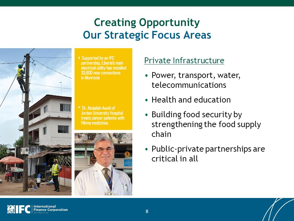 8 Creating Opportunity Our Strategic Focus Areas Private Infrastructure Power, transport, water, telecommunications Health and education Building food security by strengthening the food supply chain Public-private partnerships are critical in all