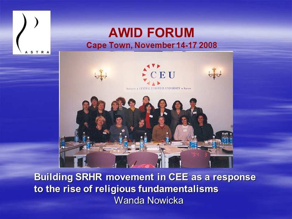 AWID FORUM Cape Town, November 14-17 2008 Building SRHR movement in CEE as a response to the rise of religious fundamentalisms Wanda Nowicka
