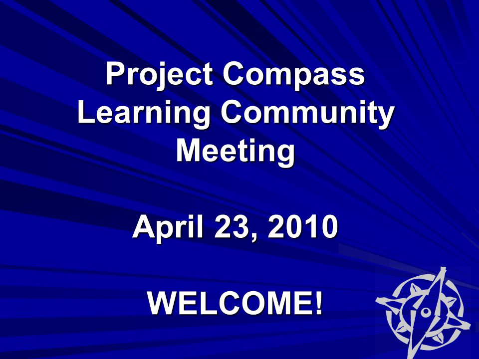 Project Compass Learning Community Meeting April 23, 2010 WELCOME!