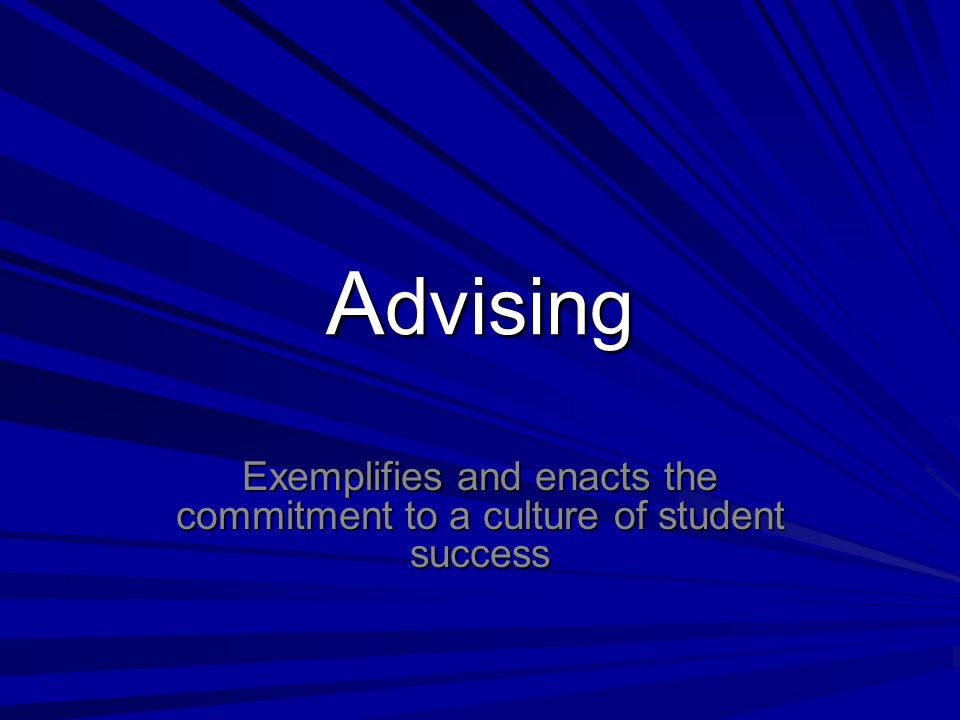 A dvising Exemplifies and enacts the commitment to a culture of student success